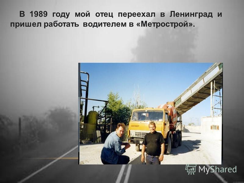 В 1989 году мой отец переехал в Ленинград и пришел работать водителем в «Метрострой».