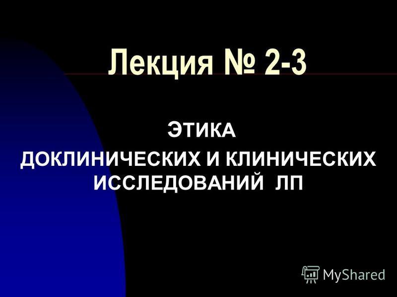 Лекция 2-3 Э ТИКА ДОКЛИНИЧЕСКИХ И КЛИНИЧЕСКИХ ИССЛЕДОВАНИЙ ЛП