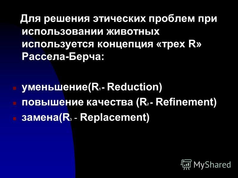 Для решения этических проблем при использовании животных используется концепция «трех R» Рассела-Берча: n уменьшение(R 1 - Reduction) n повышение качества (R 2 - Refinement) n замена(R 3 - Replacement)