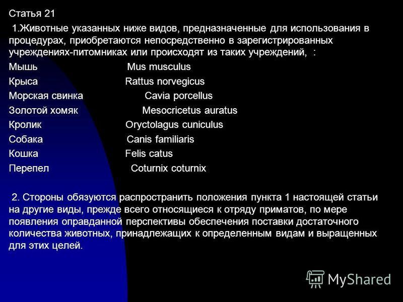 Статья 21 1. Животные указанных ниже видов, предназначенные для использования в процедурах, приобретаются непосредственно в зарегистрированных учреждениях-питомниках или происходят из таких учреждений, : Мышь Mus musculus Крыса Rattus norvegicus Морс