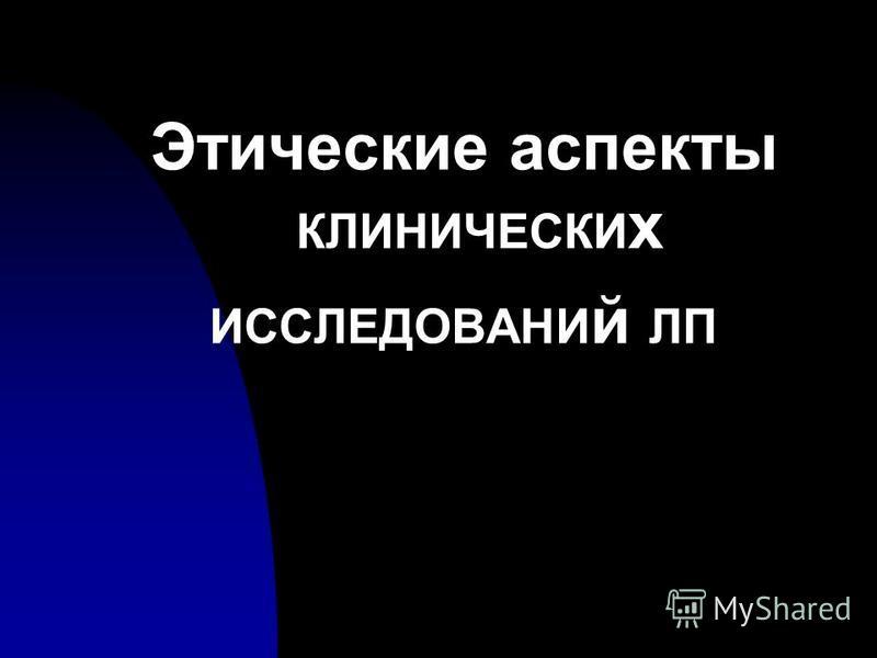 Этические аспекты КЛИНИЧЕСКИ х ИССЛЕДОВАНИ й ЛП