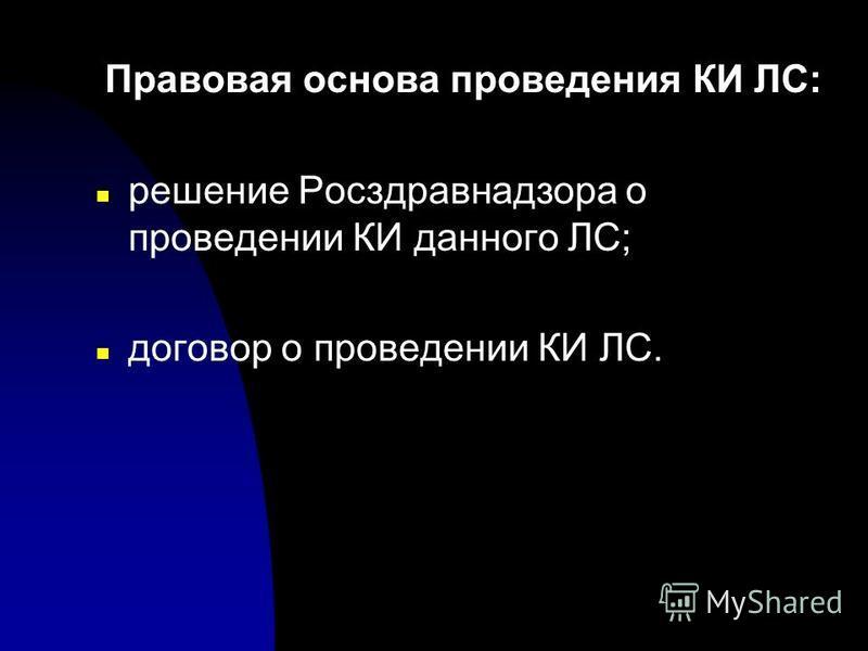 Правовая основа проведения КИ ЛС: n решение Росздравнадзора о проведении КИ данного ЛС; n договор о проведении КИ ЛС.