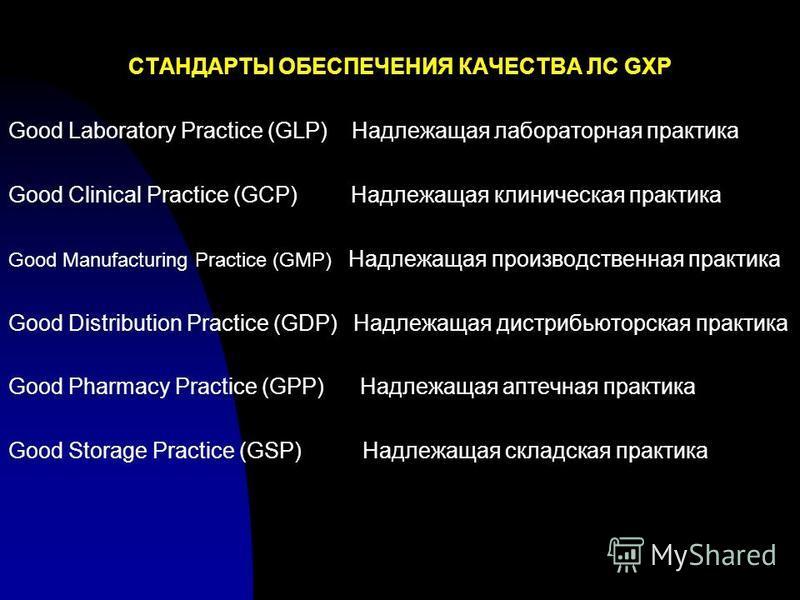 СТАНДАРТЫ ОБЕСПЕЧЕНИЯ КАЧЕСТВА ЛС GXP Good Laboratory Practice (GLP) Надлежащая лабораторная практика Good Clinical Practice (GCP) Надлежащая клиническая практика Good Manufacturing Practice (GMP) Надлежащая производственная практика Good Distributio