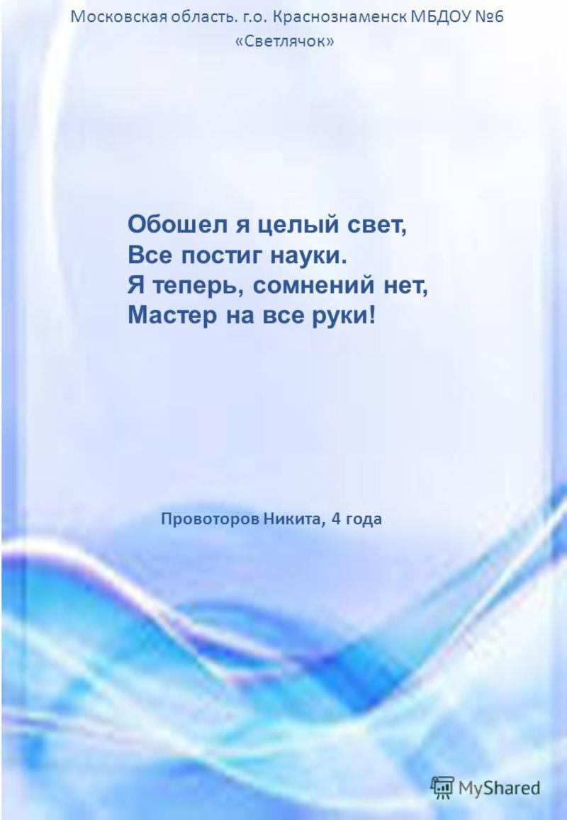 Провоторов Никита, 4 года Московская область. г.о. Краснознаменск МБДОУ 6 «Светлячок» Обошел я целый свет, Все постиг науки. Я теперь, сомнений нет, Мастер на все руки!