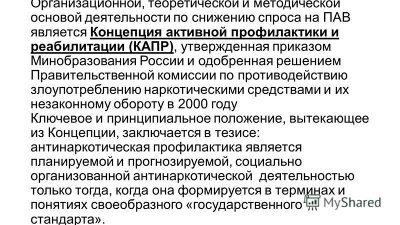 Организационной, теоретической и методической основой деятельности по снижению спроса на ПАВ является Концепция активной профилактики и реабилитации (КАПР), утвержденная приказом Минобразования России и одобренная решением Правительственной комиссии