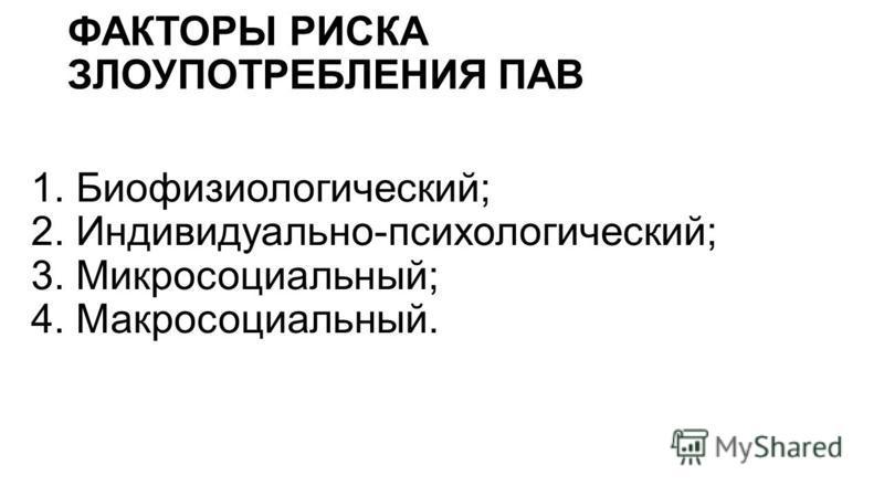 ФАКТОРЫ РИСКА ЗЛОУПОТРЕБЛЕНИЯ ПАВ 1. Биофизиологический; 2. Индивидуально-психологический; 3. Микросоциальный; 4. Макросоциальный.