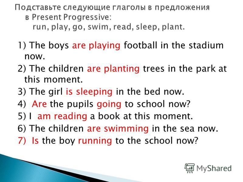 1) Тhe boys are playing football in the stadium now. 2) The children are planting trees in the park at this moment. 3) The girl is sleeping in the bed now. 4) Are the pupils going to school now? 5) I am reading a book at this moment. 6) The children