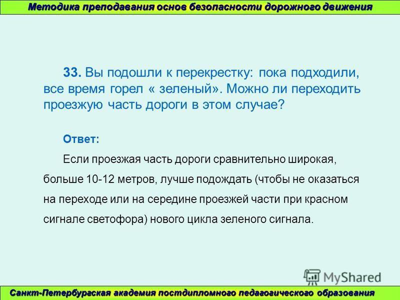 Методика преподавания основ безопасности дорожного движения Санкт-Петербургская академия постдипломного педагогического образования 33. Вы подошли к перекрестку: пока подходили, все время горел « зеленый». Можно ли переходить проезжую часть дороги в