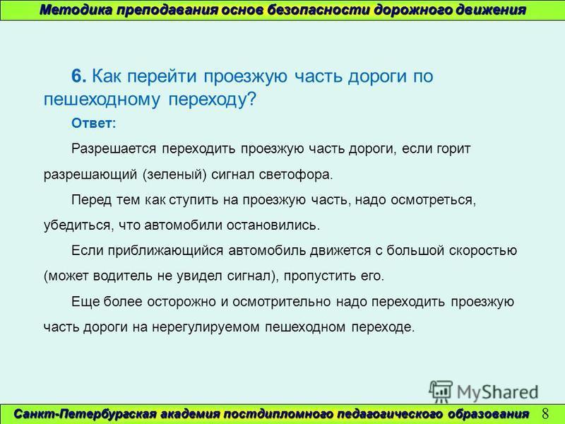 Методика преподавания основ безопасности дорожного движения Санкт-Петербургская академия постдипломного педагогического образования 8 6. Как перейти проезжую часть дороги по пешеходному переходу? Ответ: Разрешается переходить проезжую часть дороги, е