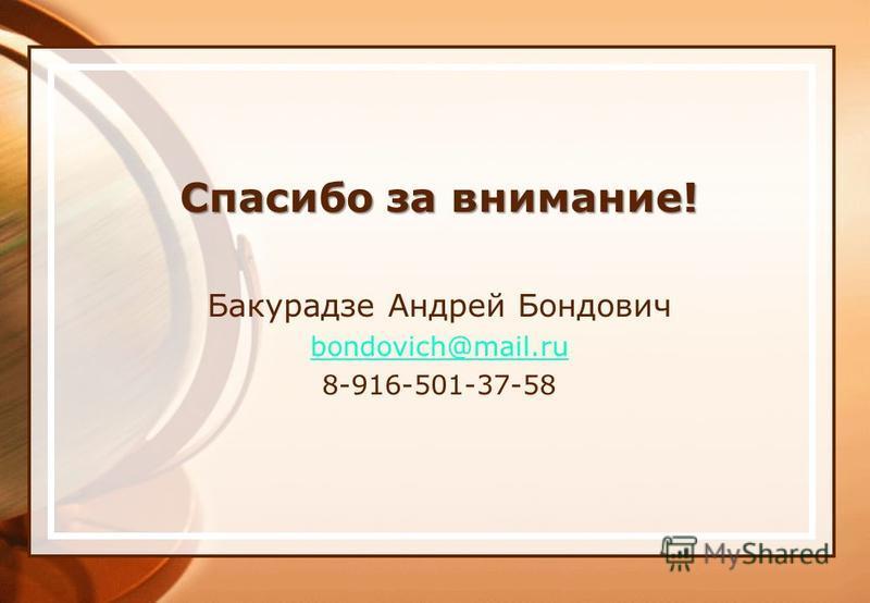 Спасибо за внимание! Бакурадзе Андрей Бондович bondovich@mail.ru 8-916-501-37-58