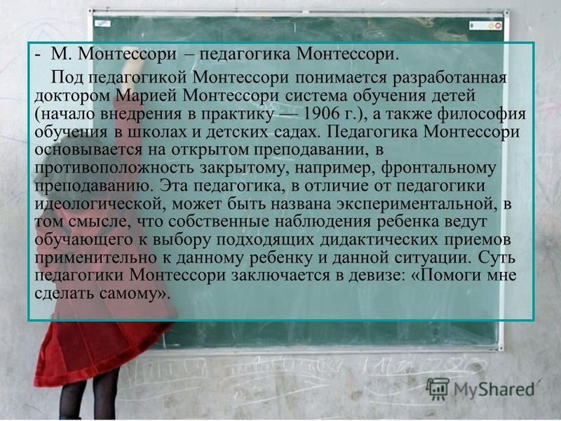 -М. Монтессори – педагогика Монтессори. П од педагогикой Монтессори понимается разработанная доктором Марией Монтессори система обучения детей (начало внедрения в практику 1906 г.), а также философия обучения в школах и детских садах. Педагогика Монт