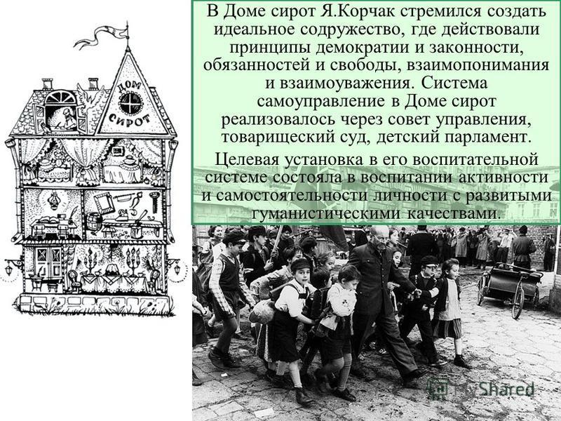 В Доме сирот Я.Корчак стремился создать идеальное содружество, где действовали принципы демократии и законности, обязанностей и свободы, взаимопонимания и взаимоуважения. Система самоуправление в Доме сирот реализовалось через совет управления, товар