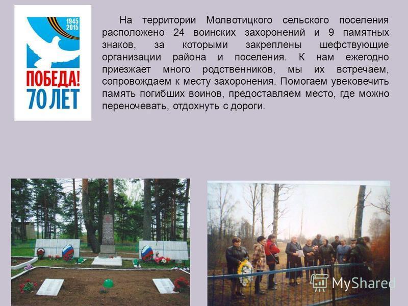 На территории Молвотицкого сельского поселения расположено 24 воинских захоронений и 9 памятных знаков, за которыми закреплены шефствующие организации района и поселения. К нам ежегодно приезжает много родственников, мы их встречаем, сопровождаем к м