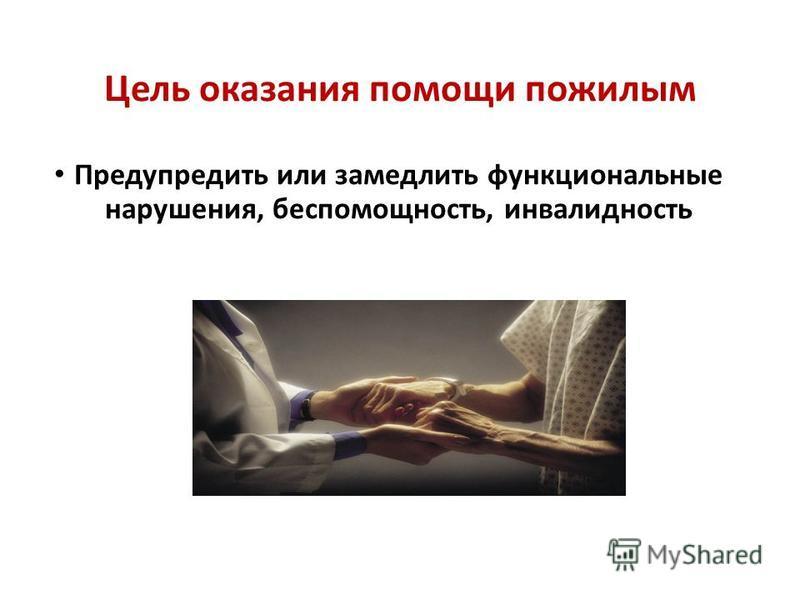 Цель оказания помощи пожилым Предупредить или замедлить функциональные нарушения, беспомощность, инвалидность