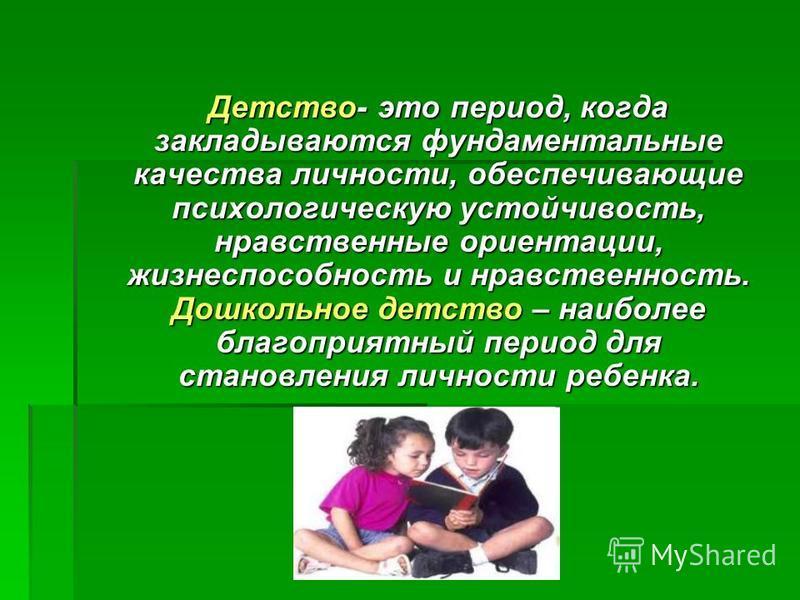 Детство- это период, когда закладываются фундаментальные качества личности, обеспечивающие психологическую устойчивость, нравственные ориентации, жизнеспособность и нравственность. Дошкольное детство – наиболее благоприятный период для становления ли