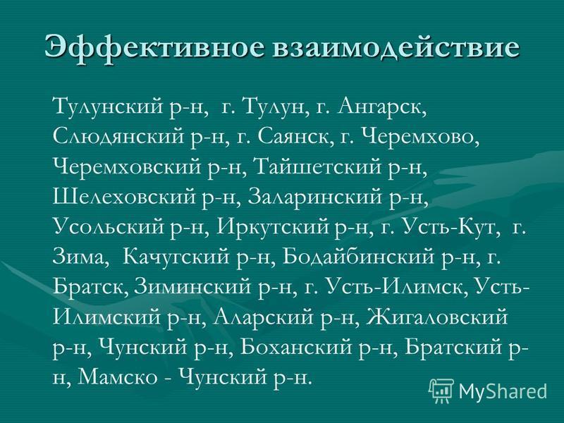 Эффективное взаимодействие Тулунский р-н, г. Тулун, г. Ангарск, Слюдянский р-н, г. Саянск, г. Черемхово, Черемховский р-н, Тайшетский р-н, Шелеховский р-н, Заларинский р-н, Усольский р-н, Иркутский р-н, г. Усть-Кут, г. Зима, Качугский р-н, Бодайбинск