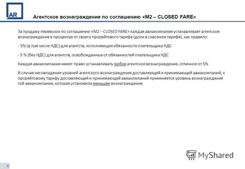 6 Агентское вознаграждение по соглашению «М2 – CLOSED FARE» За продажу перевозок по соглашению «М2 – CLOSED FARE» каждая авиакомпания устанавливает агентское вознаграждение в процентах от своего прорейтового тарифа (доли в сквозном тарифе), как прави