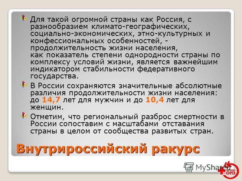 5 Внутрироссийский ракурс Для такой огромной страны как Россия, с разнообразием климато-географических, социально-экономических, этно-культурных и конфессиональных особенностей, - продолжительность жизни населения, как показатель степени однородности