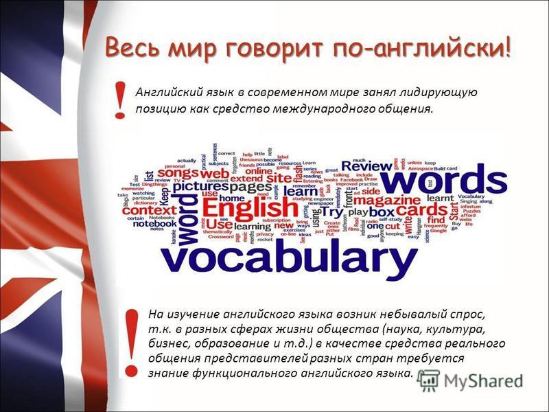 Весь мир говорит по-английски! Английский язык в современном мире занял лидирующую позицию как средство международного общения. На изучение английского языка возник небывалый спрос, т.к. в разных сферах жизни общества (наука, культура, бизнес, образо