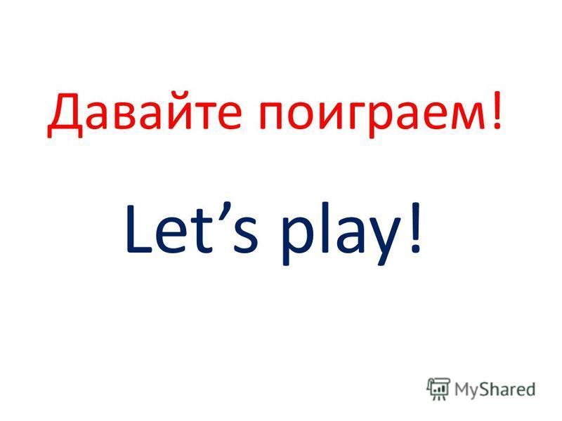 Давайте поиграем! Lets play!
