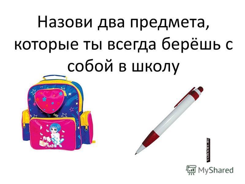 Назови два предмета, которые ты всегда берёшь с собой в школу