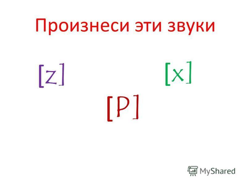 Произнеси эти звуки [ z] [ P] [ x]