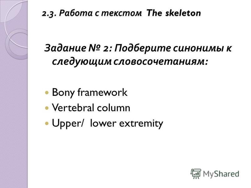 Задание 2: Подберите синонимы к следующим словосочетаниям : Bony framework Vertebral column Upper/ lower extremity