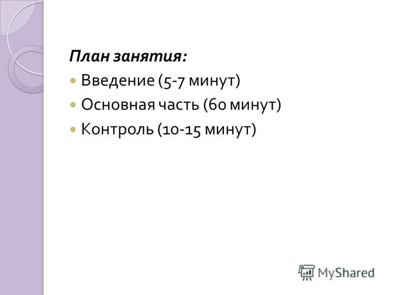 План занятия : Введение (5-7 минут ) Основная часть (60 минут ) Контроль (10-15 минут )