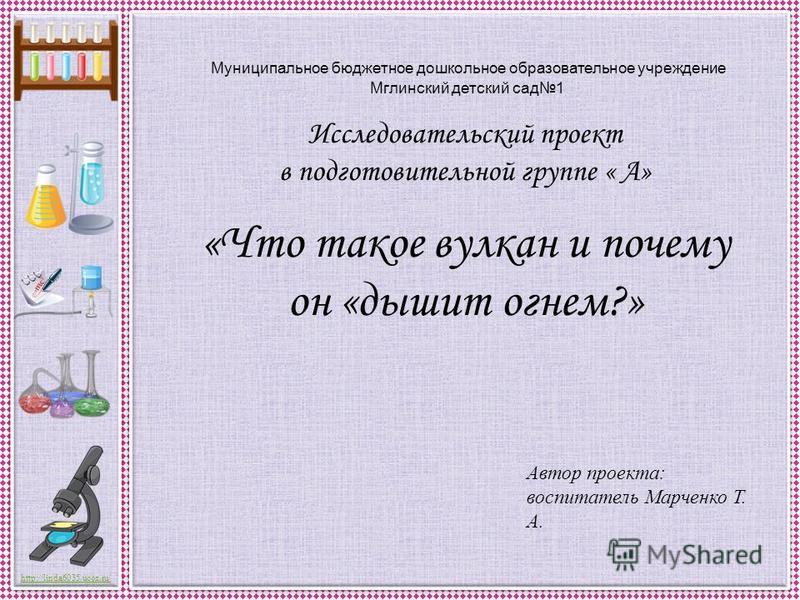 http://linda6035.ucoz.ru/ Муниципальное бюджетное дошкольное образовательное учреждение Мглинский детский сад 1 Исследовательский проект в подготовительной группе « А» «Что такое вулкан и почему он «дышит огнем?» Автор проекта: воспитатель Марченко Т
