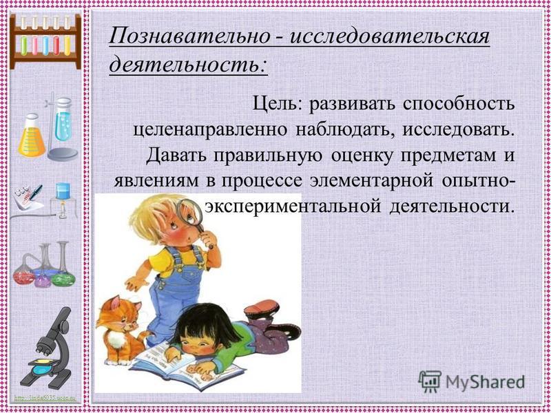 http://linda6035.ucoz.ru/ Познавательно - исследовательская деятельность: Цель: развивать способность целенаправленно наблюдать, исследовать. Давать правильную оценку предметам и явлениям в процессе элементарной опытно- экспериментальной деятельности