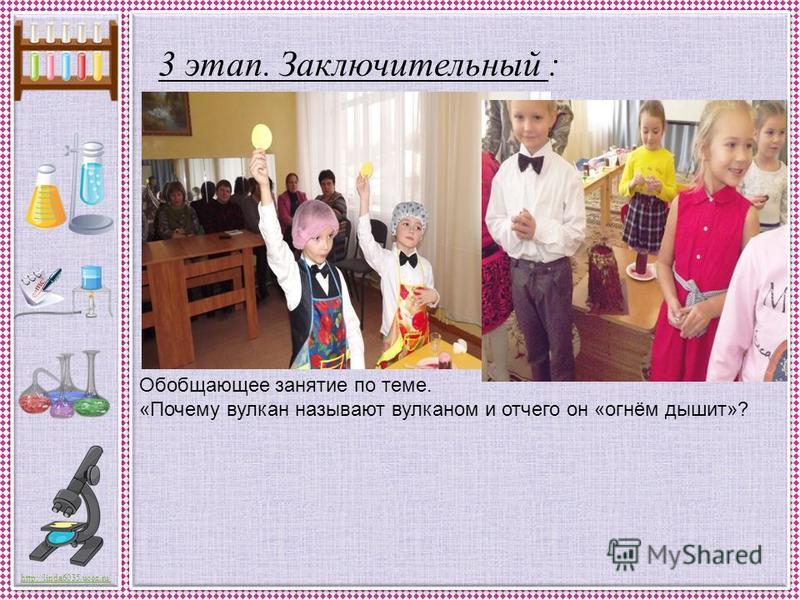 http://linda6035.ucoz.ru/ 3 этап. Заключительный : Выставка детских работ. Обобщающее занятие по теме. «Почему вулкан называют вулканом и отчего он «огнём дышит»?