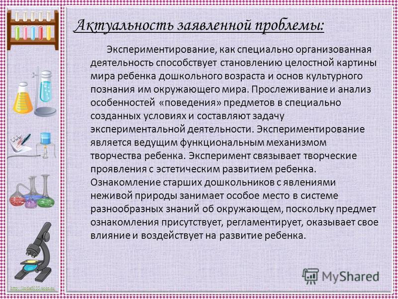 http://linda6035.ucoz.ru/ Актуальность заявленной проблемы: Экспериментирование, как специально организованная деятельность способствует становлению целостной картины мира ребенка дошкольного возраста и основ культурного познания им окружающего мира.