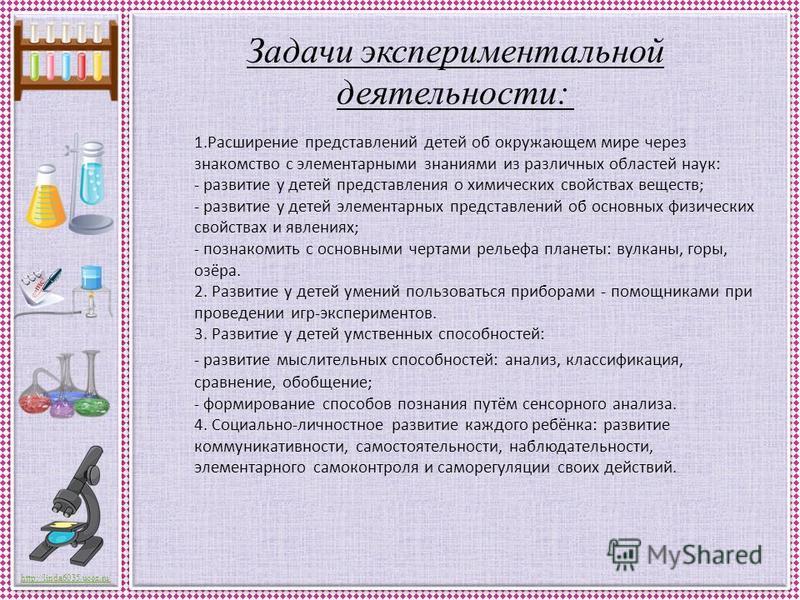 http://linda6035.ucoz.ru/ Задачи экспериментальной деятельности: 1. Расширение представлений детей об окружающем мире через знакомство с элементарными знаниями из различных областей наук: - развитие у детей представления о химических свойствах вещест