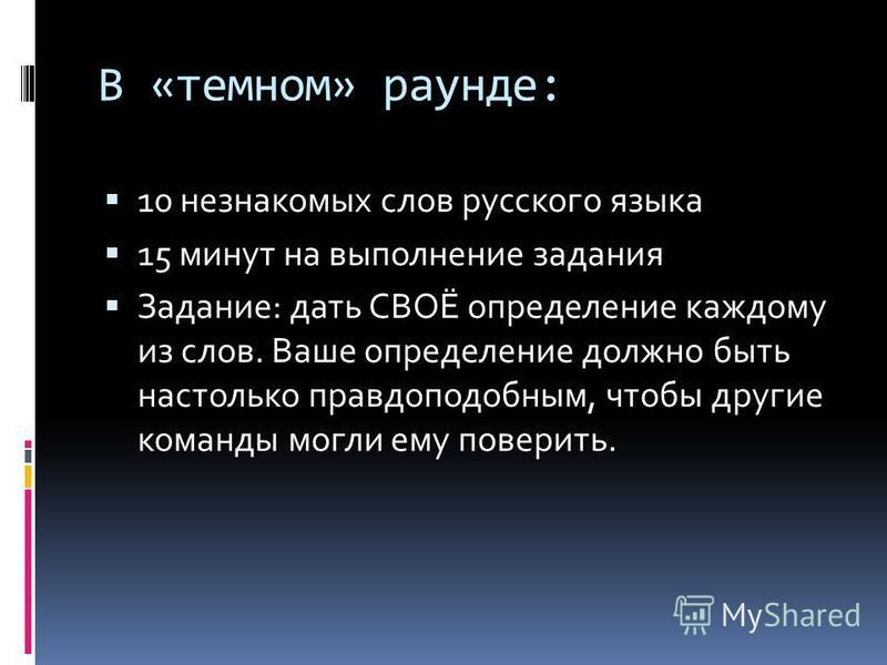 В «темном» раунде: 10 незнакомых слов русского языка 15 минут на выполнение задания Задание: дать СВОЁ определение каждому из слов. Ваше определение должно быть настолько правдоподобным, чтобы другие команды могли ему поверить.