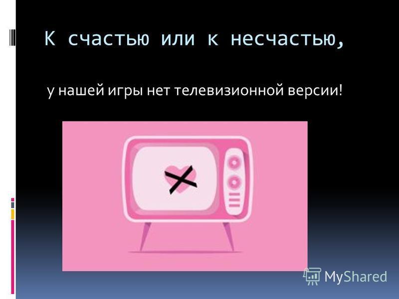 К счастью или к несчастью, у нашей игры нет телевизионной версии!