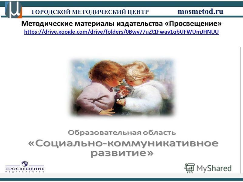 ГОРОДСКОЙ МЕТОДИЧЕСКИЙ ЦЕНТР mosmetod.ru Методические материалы издательства «Просвещение» https://drive.google.com/drive/folders/0Bwy77uZt1Fway1qbUFWUmJHNUU https://drive.google.com/drive/folders/0Bwy77uZt1Fway1qbUFWUmJHNUU
