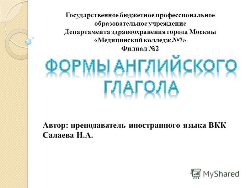Автор: преподаватель иностранного языка ВКК Салаева Н.А. Государственное бюджетное профессиональное образовательное учреждение Департамента здравоохранения города Москвы «Медицинский колледж 7» Филиал 2
