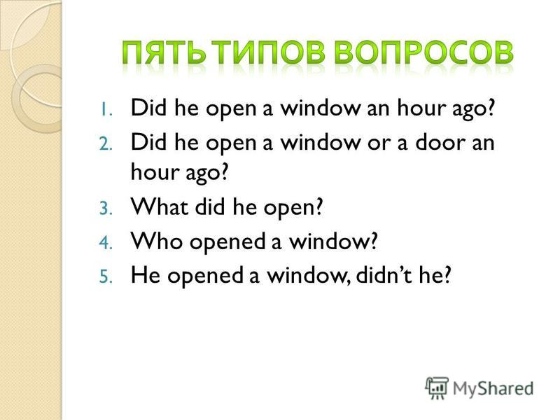1. Did he open a window an hour ago? 2. Did he open a window or a door an hour ago? 3. What did he open? 4. Who opened a window? 5. He opened a window, didnt he?