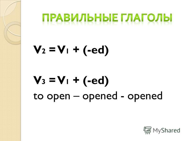 V 2 = V 1 + (-ed) V 3 = V 1 + (-ed) to open – opened - opened