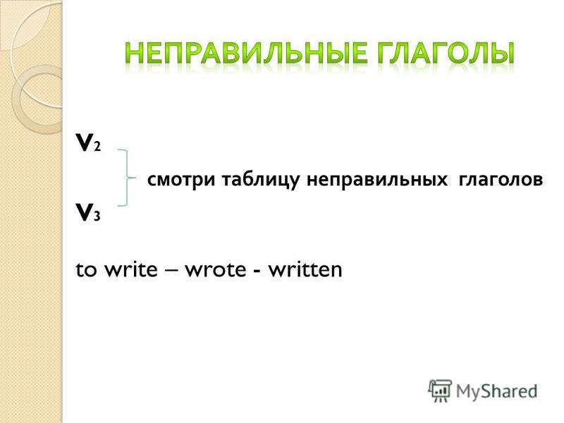 V 2 смотри таблицу неправильных глаголов V 3 to write – wrote - written