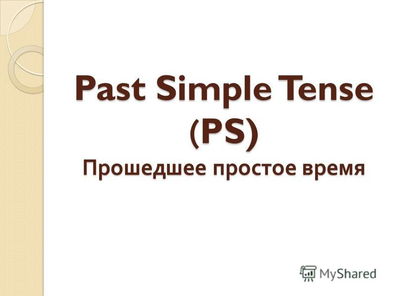 Past Simple Tense (PS) Прошедшее простое время