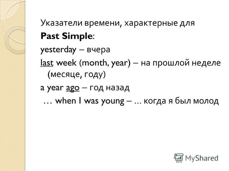 Указатели времени, характерные для Past Simple: yesterday – вчера last week (month, year) – на прошлой неделе ( месяце, году ) a year ago – год назад … when I was young – … когда я был молод
