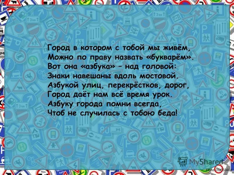 Ekaterina050466 Город в котором с тобой мы живём, Можно по праву назвать «букварём». Вот она «азбука» – над головой: Знаки навешаны вдоль мостовой. Азбукой улиц, перекрёстков, дорог, Город даёт нам всё время урок. Азбуку города помни всегда, Чтоб не