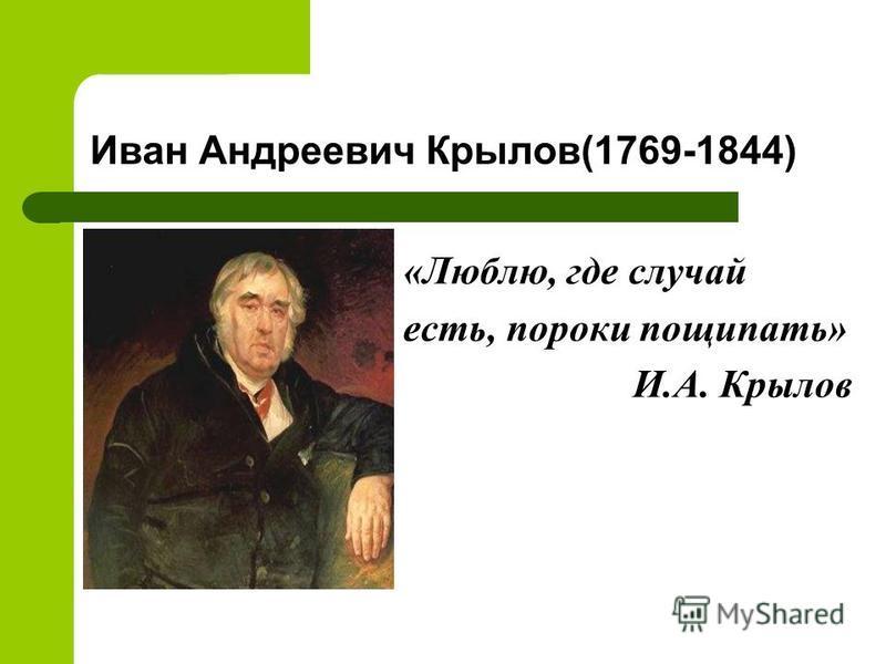 Иван Андреевич Крылов(1769-1844) «Люблю, где случай есть, пороки пощипать» И.А. Крылов