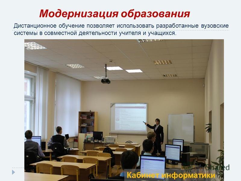 Дистанционное обучение позволяет использовать разработанные вузовские системы в совместной деятельности учителя и учащихся. Модернизация образования Кабинет информатики