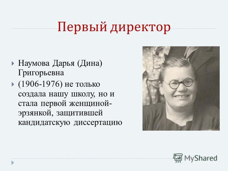 Первый директор Наумова Дарья (Дина) Григорьевна (1906-1976) не только создала нашу школу, но и стала первой женщиной- эрзянкой, защитившей кандидатскую диссертацию