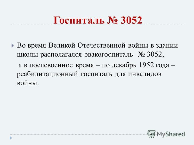 Госпиталь 3052 Во время Великой Отечественной войны в здании школы располагался эвакогоспиталь 3052, а в послевоенное время – по декабрь 1952 года – реабилитационный госпиталь для инвалидов войны.