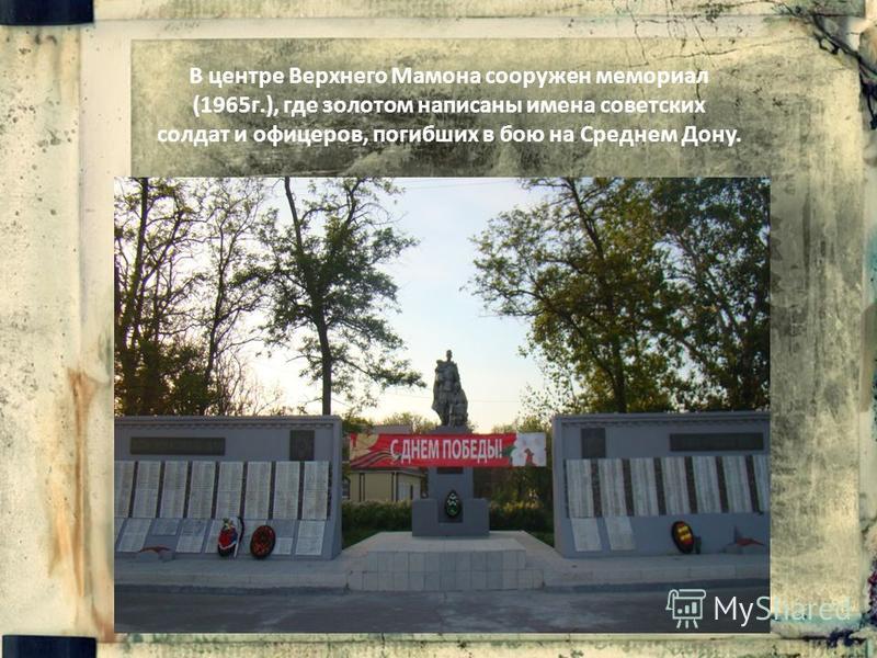 В центре Верхнего Мамона сооружен мемориал (1965 г.), где золотом написаны имена советских солдат и офицеров, погибших в бою на Среднем Дону.