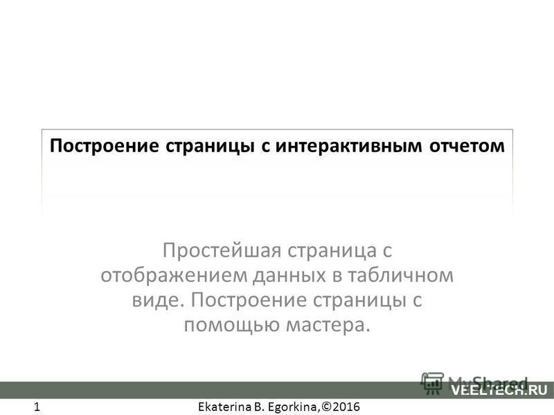 Ekaterina B. Egorkina,©2016 1 VEELTECH.RU Построение страницы с интерактивным отчетом Простейшая страница с отображением данных в табличном виде. Построение страницы с помощью мастера.