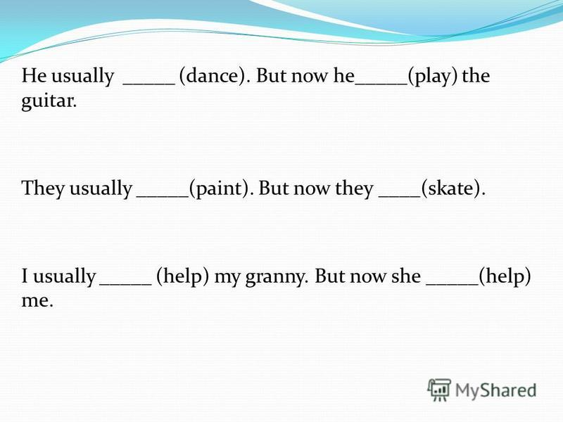 He usually _____ (dance). But now he_____(play) the guitar. They usually _____(paint). But now they ____(skate). I usually _____ (help) my granny. But now she _____(help) me.